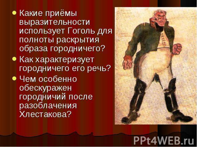 Какие приёмы выразительности использует Гоголь для полноты раскрытия образа городничего? Как характеризует городничего его речь?Чем особенно обескуражен городничий после разоблачения Хлестакова?