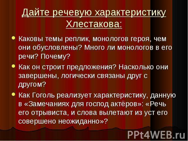 Дайте речевую характеристику Хлестакова:Каковы темы реплик, монологов героя, чем они обусловлены? Много ли монологов в его речи? Почему? Как он строит предложения? Насколько они завершены, логически связаны друг с другом? Как Гоголь реализует характ…