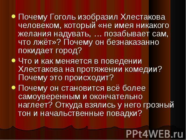 Почему Гоголь изобразил Хлестакова человеком, который «не имея никакого желания надувать, … позабывает сам, что лжёт»? Почему он безнаказанно покидает город? Что и как меняется в поведении Хлестакова на протяжении комедии? Почему это происходит? Поч…