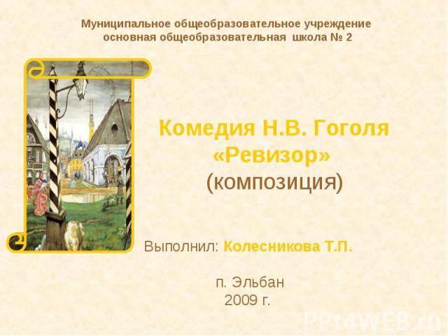 Муниципальное общеобразовательное учреждение основная общеобразовательная школа № 2 Комедия Н.В. Гоголя«Ревизор» (композиция) Выполнил: Колесникова Т.П. п. Эльбан 2009 г.