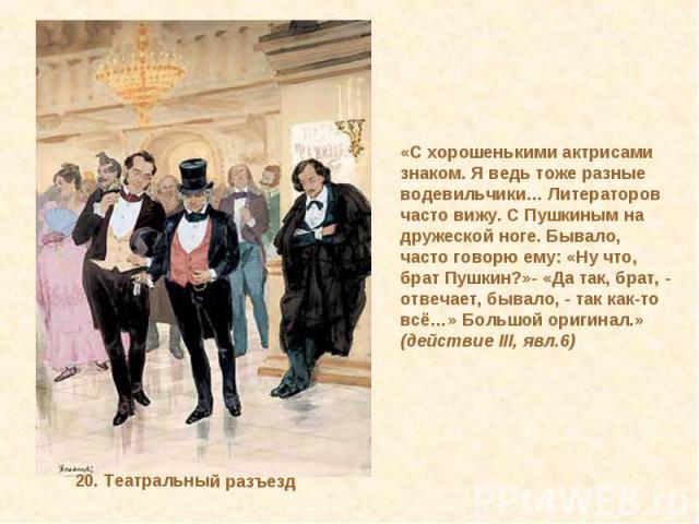 «С хорошенькими актрисами знаком. Я ведь тоже разные водевильчики… Литераторов часто вижу. С Пушкиным на дружеской ноге. Бывало, часто говорю ему: «Ну что, брат Пушкин?»- «Да так, брат, - отвечает, бывало, - так как-то всё…» Большой оригинал.»(дейст…