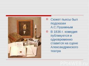 Сюжет пьесы был подсказан А.С.ПушкинымВ 1836 г. комедия публикуется и одновремен