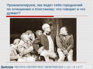Проанализируем, как ведет себя городничий по отношению к Хлестакову: что говорит