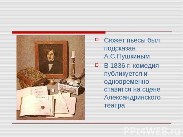 Сюжет пьесы был подсказан А.С.ПушкинымВ 1836 г. комедия публикуется и одновременно ставится на сцене Александринского театра