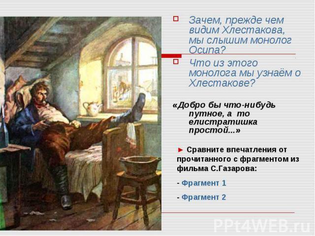 Зачем, прежде чем видим Хлестакова, мы слышим монолог Осипа?Что из этого монолога мы узнаём о Хлестакове?«Добро бы что-нибудь путное, а то елистратишка простой...»► Сравните впечатления от прочитанного с фрагментом из фильма С.Газарова: Фрагмент 1…