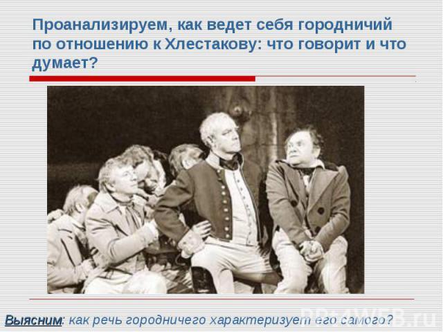 Проанализируем, как ведет себя городничий по отношению к Хлестакову: что говорит и что думает?Выясним: как речь городничего характеризует его самого?