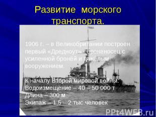 Развитие морского транспорта.1906 г. – в Великобритании построен первый «Дредноу