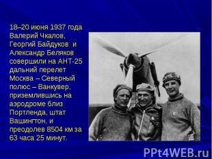 18–20 июня 1937 года Валерий Чкалов, Георгий Байдуков и Александр Беляков соверш