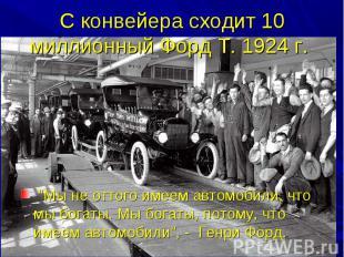 """С конвейера сходит 10 миллионный Форд Т. 1924 г. """"Мы не оттого имеем автомобили,"""