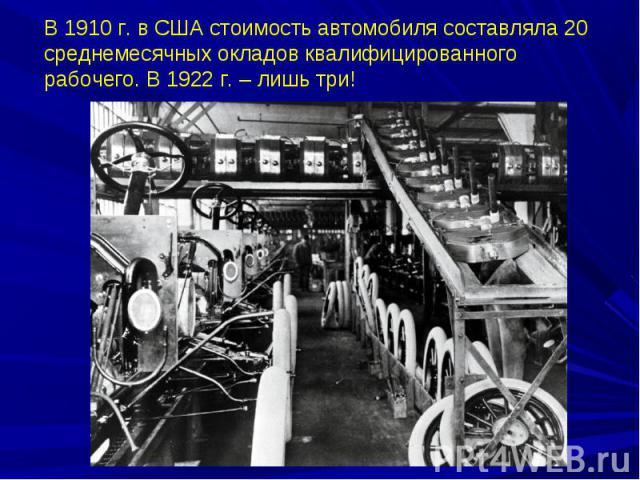 В 1910 г. в США стоимость автомобиля составляла 20 среднемесячных окладов квалифицированного рабочего. В 1922 г. – лишь три!
