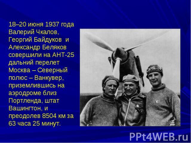 18–20 июня 1937 года Валерий Чкалов, Георгий Байдуков и Александр Беляков совершили на АНТ-25 дальний перелет Москва – Северный полюс – Ванкувер, приземлившись на аэродроме близ Портленда, штат Вашингтон, и преодолев 8504 км за 63 часа 25 минут.
