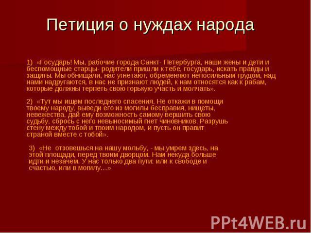 Петиция о нуждах народа1) «Государь! Мы, рабочие города Санкт- Петербурга, наши жены и дети и беспомощные старцы- родители пришли к тебе, государь, искать правды и защиты. Мы обнищали, нас угнетают, обременяют непосильным трудом, над нами надругаютс…