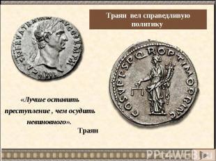 Траян вел справедливую политику «Лучше оставить преступление , чем осудить невин