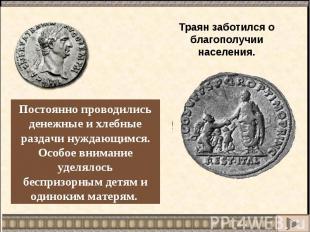 Траян заботился о благополучии населения.Постоянно проводились денежные и хлебны