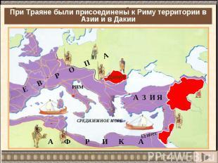 При Траяне были присоединены к Риму территории в Азии и в Дакии