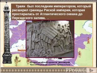 Траян был последним императором, который расширил границы Риской империи, котора