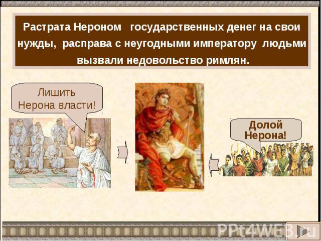 Растрата Нероном государственных денег на свои нужды, расправа с неугодными императору людьми вызвали недовольство римлян.