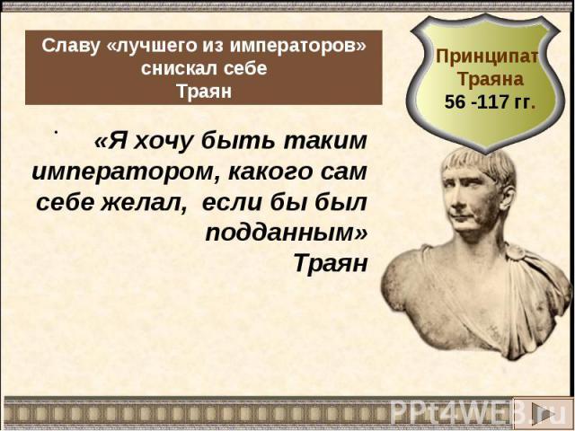 Славу «лучшего из императоров» снискал себеТраянПринципат Траяна56 -117 гг.«Я хочу быть таким императором, какого сам себе желал, если бы был подданным»Траян
