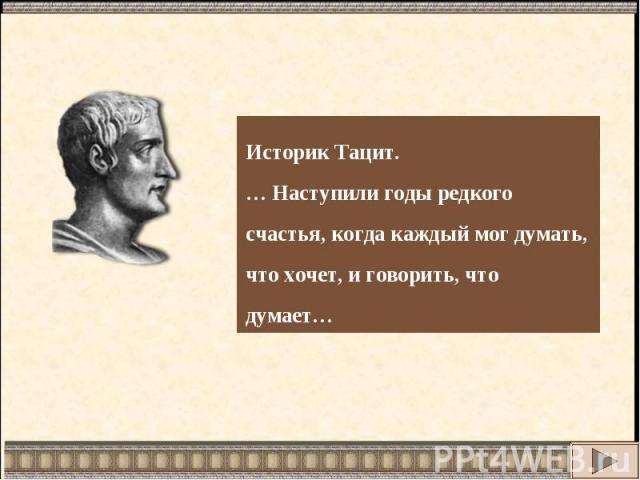 Историк Тацит.… Наступили годы редкого счастья, когда каждый мог думать, что хочет, и говорить, что думает…