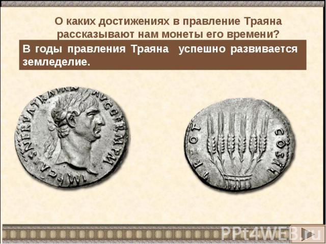 О каких достижениях в правление Траяна рассказывают нам монеты его времени?В годы правления Траяна успешно развивается земледелие.