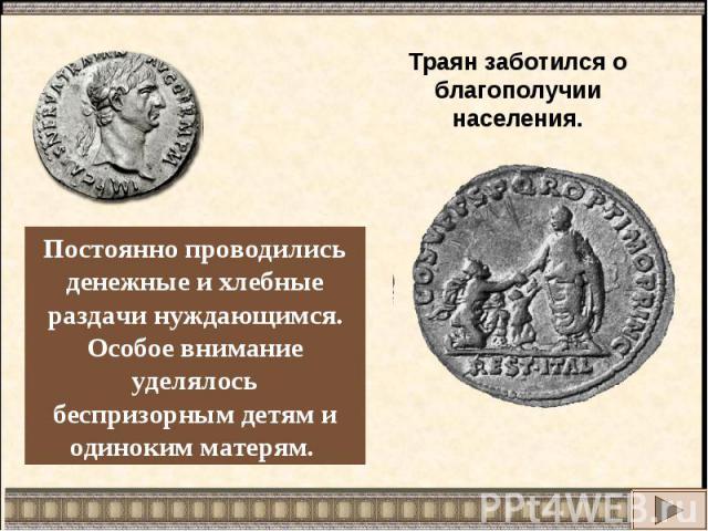 Траян заботился о благополучии населения.Постоянно проводились денежные и хлебные раздачи нуждающимся.Особое внимание уделялосьбеспризорным детям иодиноким матерям.