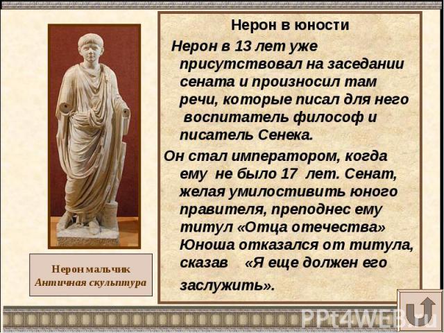 Нерон в юности Нерон в 13 лет уже присутствовал на заседании сената и произносил там речи, которые писал для него воспитатель философ и писатель Сенека.Он стал императором, когда ему не было 17 лет. Сенат, желая умилостивить юного правителя, преподн…