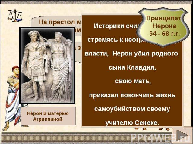 Историки считают, что, стремясь к неограниченной власти, Нерон убил родного сына Клавдия, свою мать,приказал покончить жизнь самоубийством своему учителю Сенеке.Принципат Нерона54 - 68 г.г.