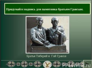 Придумайте надпись для памятника братьям Гракхам. Братья Тиберий и Гай Гракхи