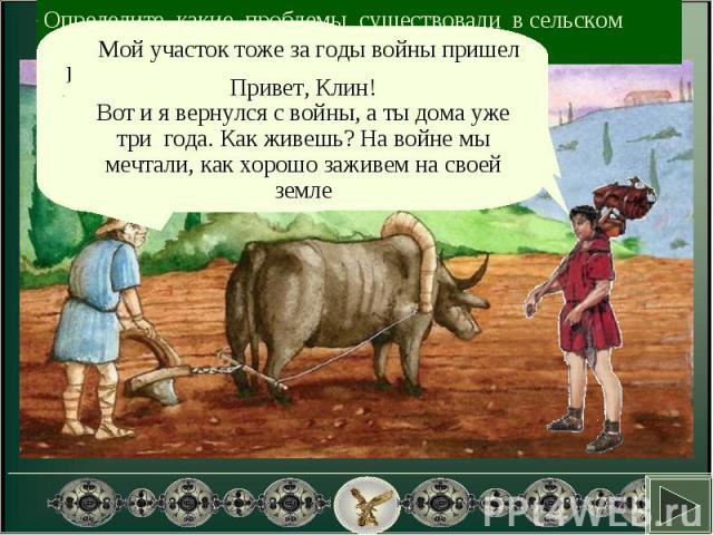 Определите, какие проблемы существовали в сельском хозяйстве Рима.Привет, Клин!Вот и я вернулся с войны, а ты дома уже три года. Как живешь? На войне мы мечтали, как хорошо заживем на своей земле