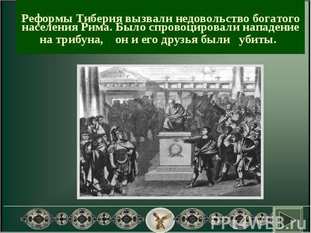 Реформы Тиберия вызвали недовольство богатого населения Рима. Было спровоцировали нападение на трибуна, он и его друзья были убиты.