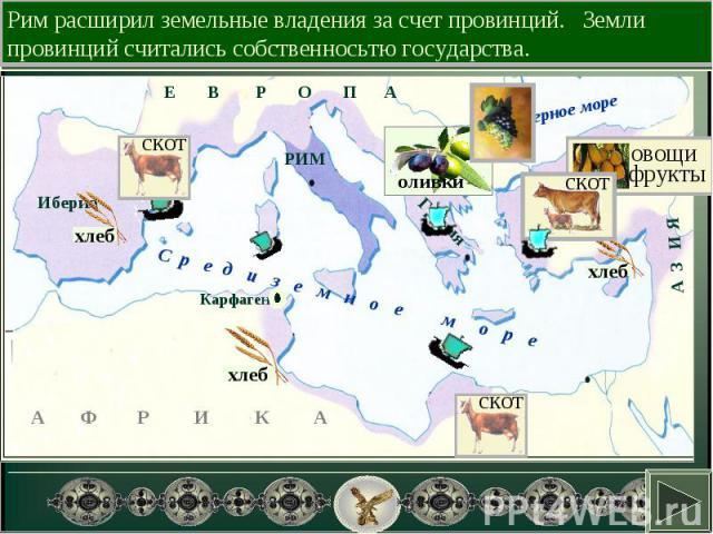 Рим расширил земельные владения за счет провинций. Земли провинций считались собственносьтю государства.