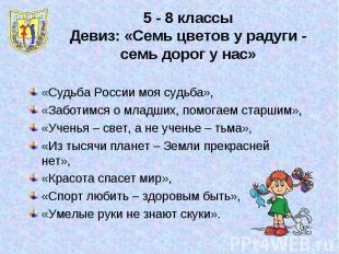 5 - 8 классыДевиз: «Семь цветов у радуги - семь дорог у нас»«Судьба России моя с
