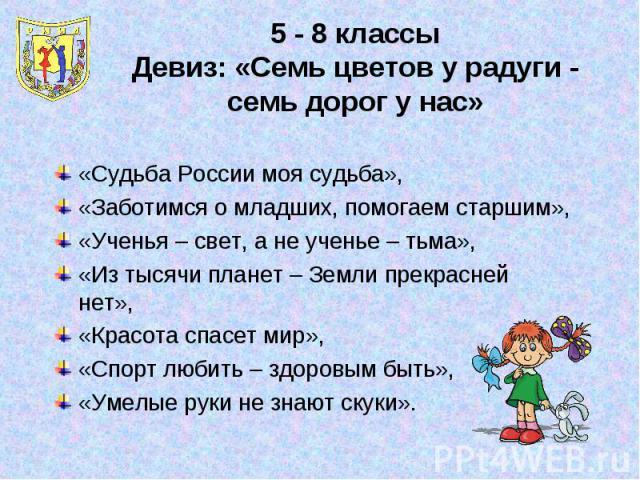 5 - 8 классыДевиз: «Семь цветов у радуги - семь дорог у нас»«Судьба России моя судьба»,«Заботимся о младших, помогаем старшим»,«Ученья – свет, а не ученье – тьма»,«Из тысячи планет – Земли прекрасней нет»,«Красота спасет мир»,«Спорт любить – здоровы…