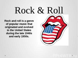 Rock & Roll Rock and roll is a genre of popular music that originated and evolve