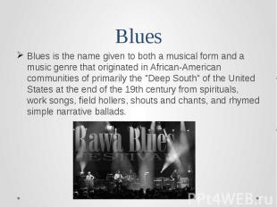 BluesBlues is the name given to both a musical form and a music genre that origi