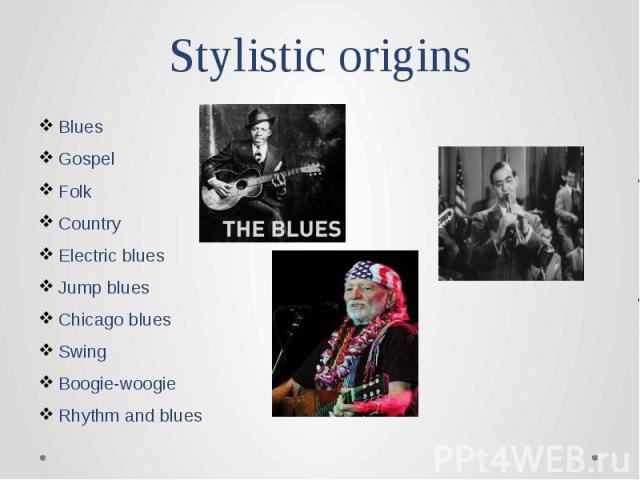 Stylistic originsBlues Gospel Folk Country Electric blues Jump blues Chicago blues Swing Boogie-woogie Rhythm and blues