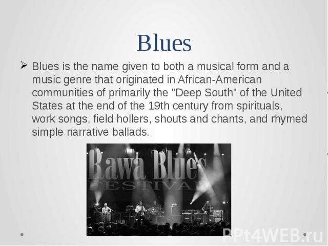 BluesBlues is the name given to both a musical form and a music genre that originated in African-American communities of primarily the