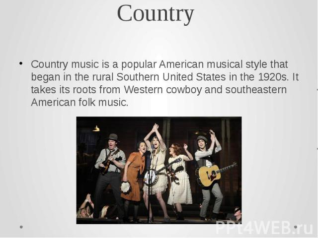 Country Country music is a popular American musical style that began in the rural Southern United States in the 1920s. It takes its roots from Western cowboy and southeastern American folk music.