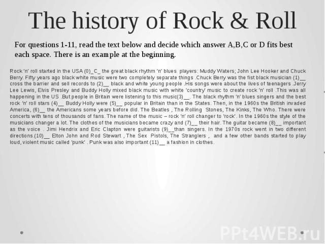 The history of Rock & RollFor questions 1-11, read the text below and decide which answer A,B,C or D fits best each space. There is an example at the beginning.Rock 'n' roll started in the USA (0)_C_ the great black rhythm 'n' blues players: Muddy W…