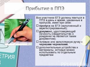 Прибытие в ППЭВсе участники ЕГЭ должны явиться в ППЭ в день и время, указанные в