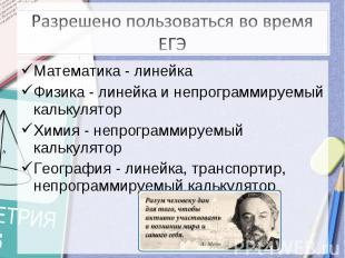 Разрешено пользоваться во время ЕГЭ Математика - линейкаФизика - линейка и непро