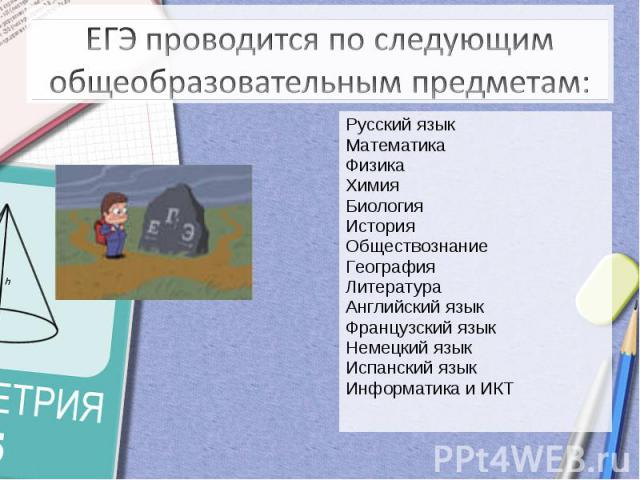ЕГЭ проводится по следующим общеобразовательным предметам:Русский языкМатематикаФизикаХимияБиологияИсторияОбществознаниеГеографияЛитератураАнглийский языкФранцузский языкНемецкий языкИспанский языкИнформатика и ИКТ