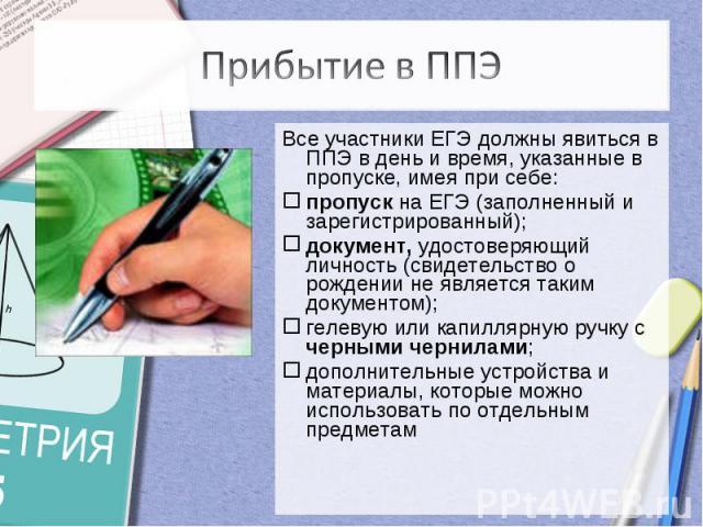Прибытие в ППЭВсе участники ЕГЭ должны явиться в ППЭ в день и время, указанные в пропуске, имея при себе: пропуск на ЕГЭ (заполненный и зарегистрированный);документ, удостоверяющий личность (свидетельство о рождении не является таким документом);гел…
