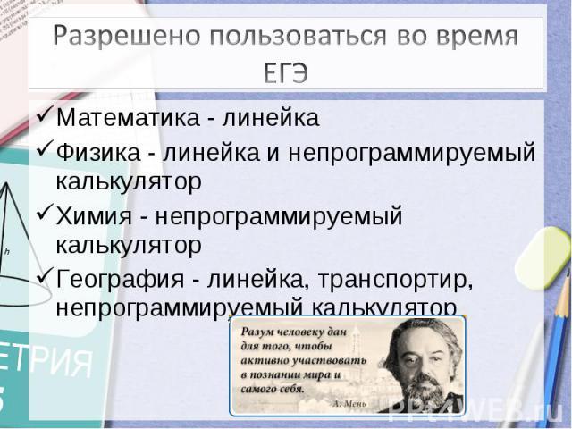 Разрешено пользоваться во время ЕГЭ Математика - линейкаФизика - линейка и непрограммируемый калькуляторХимия - непрограммируемый калькуляторГеография - линейка, транспортир, непрограммируемый калькулятор