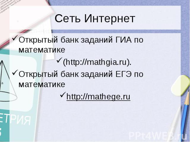 Сеть ИнтернетОткрытый банк заданий ГИА по математике(http://mathgia.ru). Открытый банк заданий ЕГЭ по математикеhttp://mathege.ru
