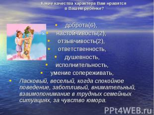 Какие качества характера Вам нравятся в Вашем ребёнке?доброта(6), настойчивость(