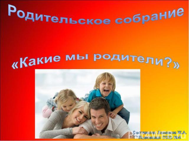 Родительское собрание «Какие мы родители?» Составила: Лапшина Ж.А.Львовская СОШ №4