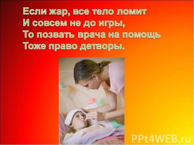Если жар, все тело ломитИ совсем не до игры,То позвать врача на помощьТоже право детворы.