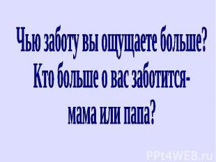 Чью заботу вы ощущаете больше? Кто больше о вас заботится-мама или папа?