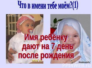 Что в имени тебе моём?(1)Имя ребёнку дают на 7 день после рождения